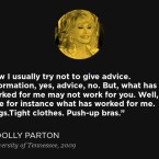 """Now I usually try not to give advice. Information, yes, advice, no. But, what has worked for me may not work for you. Well, take for instance what has worked for me. Wigs.Tight clothes. Push-up bras."" — From Dolly Parton's 2009 speech at the University of Tennessee."