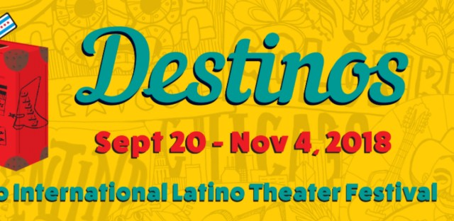 The second Chicago International Latino Theater Festival, titled Destinos, runs September 20th through November 4th.