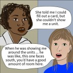 "An illustration of a black woman saying ""She told me I could fill out a card, but she couldn't show me a unit,"" and a white woman saying, ""When he was showing me around the units ... he was like, this one faces south, you'd have a good amount of room here."""