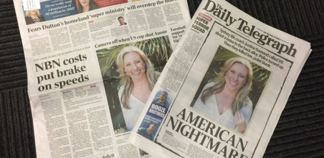 "The front pages of two Australian newspapers on Tuesday cover the death of Sydney's Justine Ruszczyk, who was shot dead by a Minneapolis police officer on Saturday. The Daily Telegraph, a Sydney-based newspaper, declared the incident an ""American Nightmare"" in its front page headline."